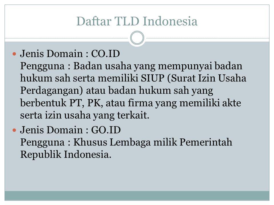 Daftar TLD Indonesia Jenis Domain : CO.ID Pengguna : Badan usaha yang mempunyai badan hukum sah serta memiliki SIUP (Surat Izin Usaha Perdagangan) atau badan hukum sah yang berbentuk PT, PK, atau firma yang memiliki akte serta izin usaha yang terkait.