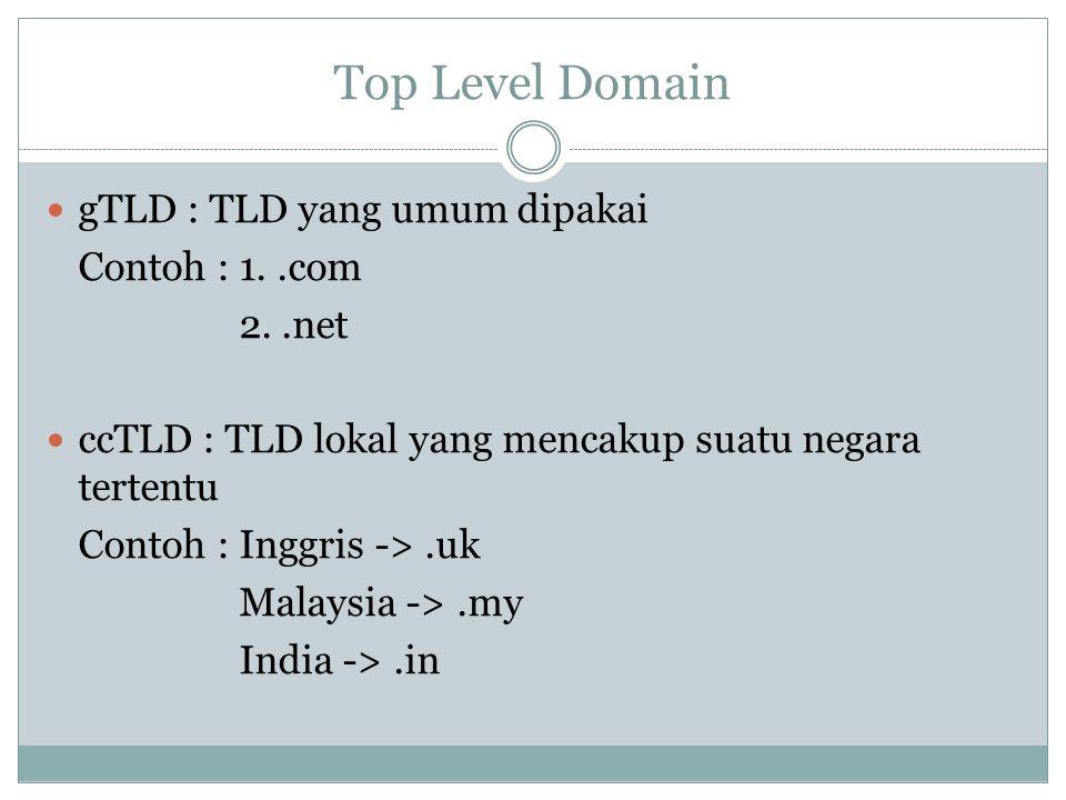 Top Level Domain gTLD : TLD yang umum dipakai Contoh : 1..com 2..net ccTLD : TLD lokal yang mencakup suatu negara tertentu Contoh : Inggris ->.uk Mala