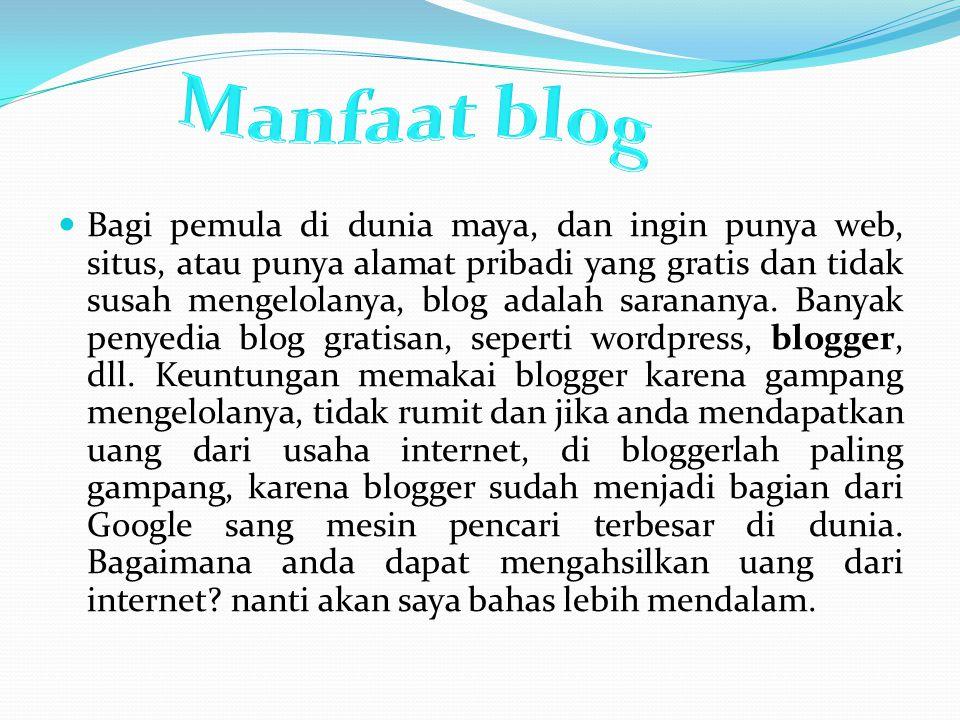 Bagi pemula di dunia maya, dan ingin punya web, situs, atau punya alamat pribadi yang gratis dan tidak susah mengelolanya, blog adalah sarananya. Bany