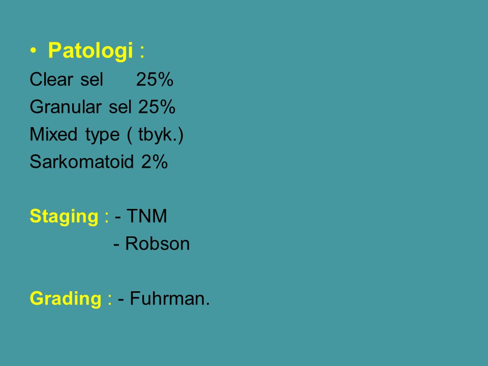 Patologi : Clear sel 25% Granular sel 25% Mixed type ( tbyk.) Sarkomatoid 2% Staging : - TNM - Robson Grading : - Fuhrman.
