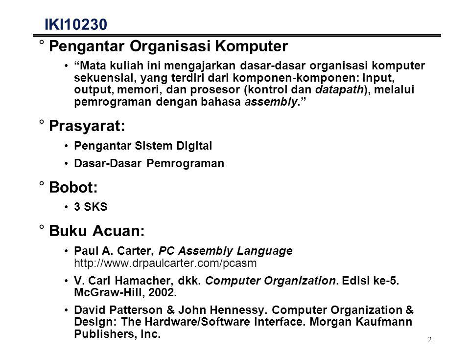 13 Tingkat-tingkat Bahasa Pemrograman High Level Language Program (e.g., C) Assembly Language Program Machine Language Program (80x86) Control Signal Specification Compiler Assembler Machine Interpretation A = 25; B = 8; C = A * B; Adw 25 Bdw 8 Cresw 1 moveax, [A] movebx, [B] addeax, ebx mov[C], eax 0000 1001 1100 0110 1010 1111 0101 1000 1010 1111 0101 1000 0000 1001 1100 0110 1100 0110 1010 1111 0101 1000 0000 1001 0101 1000 0000 1001 1100 0110 1010 1111 °°°° 10230