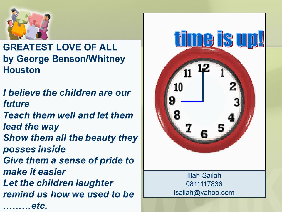 Time is up Illah Sailah 0811117836 isailah@yahoo.com GREATEST LOVE OF ALL by George Benson/Whitney Houston I believe the children are our future Teach
