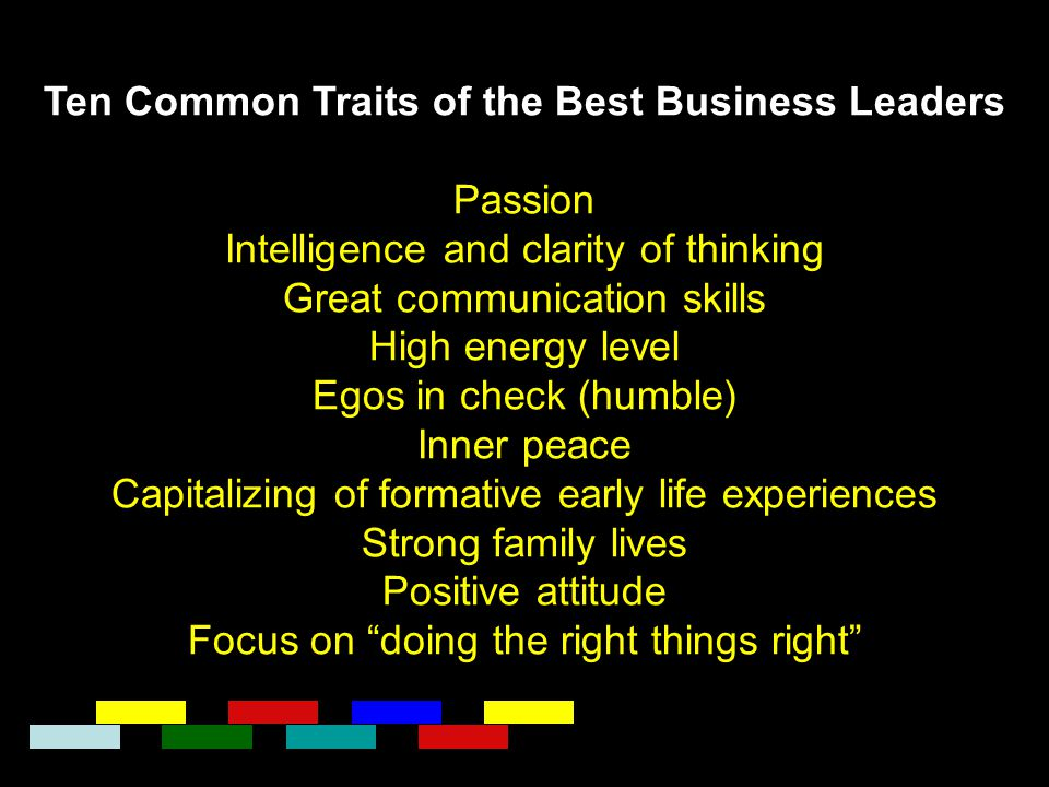 Ten Common Traits of the Best Business Leaders Passion Intelligence and clarity of thinking Great communication skills High energy level Egos in check
