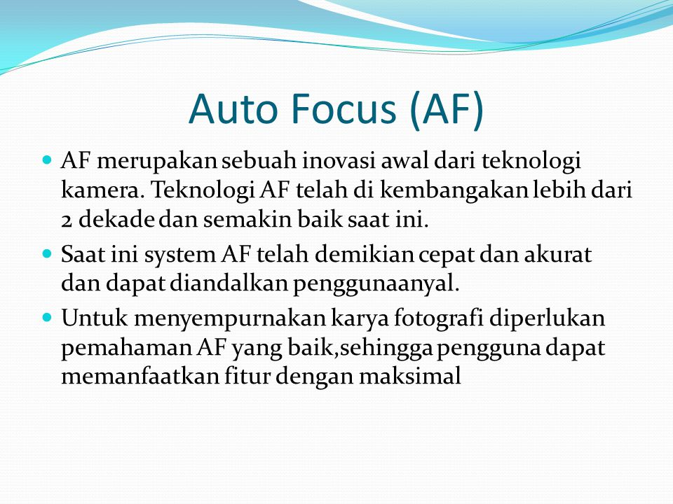Auto Focus (AF) AF merupakan sebuah inovasi awal dari teknologi kamera. Teknologi AF telah di kembangakan lebih dari 2 dekade dan semakin baik saat in
