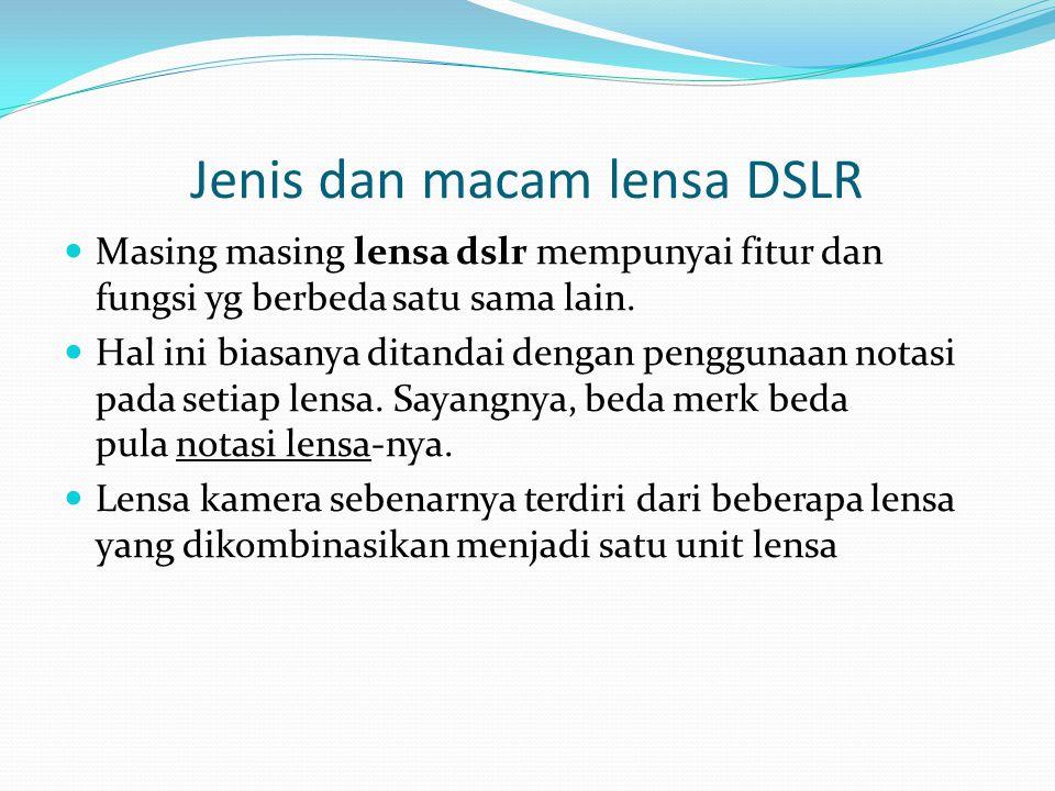 Jenis dan macam lensa DSLR Masing masing lensa dslr mempunyai fitur dan fungsi yg berbeda satu sama lain. Hal ini biasanya ditandai dengan penggunaan