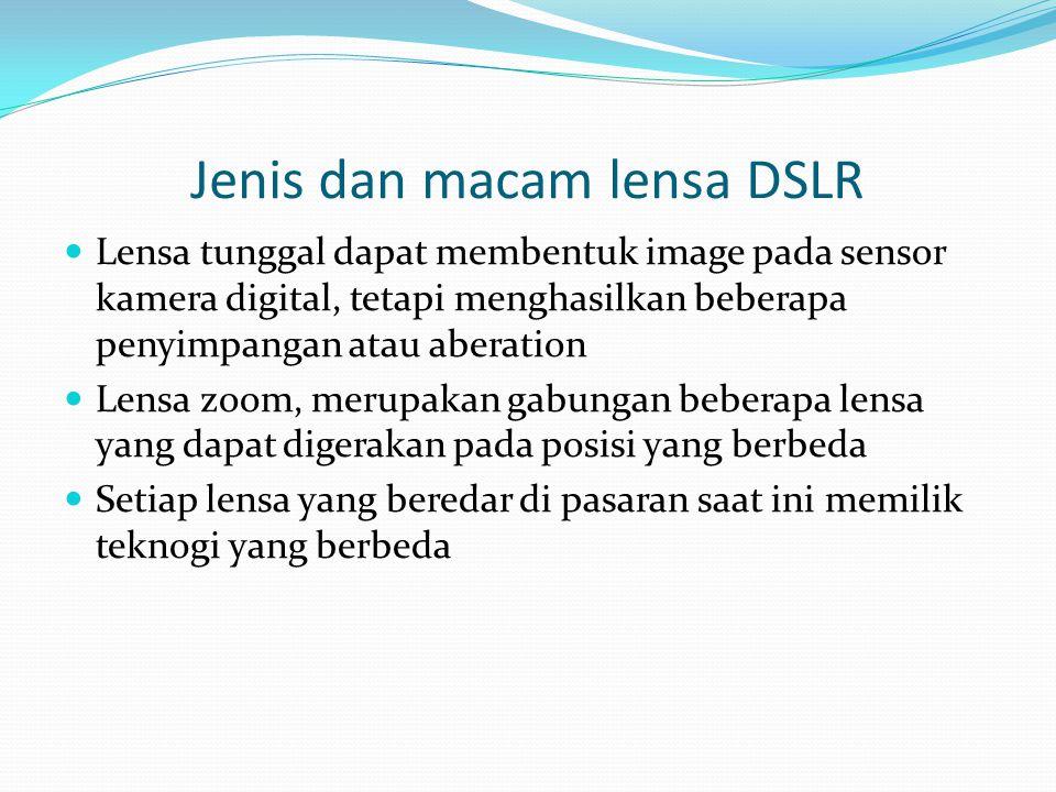 Jenis dan macam lensa DSLR Lensa tunggal dapat membentuk image pada sensor kamera digital, tetapi menghasilkan beberapa penyimpangan atau aberation Lensa zoom, merupakan gabungan beberapa lensa yang dapat digerakan pada posisi yang berbeda Setiap lensa yang beredar di pasaran saat ini memilik teknogi yang berbeda
