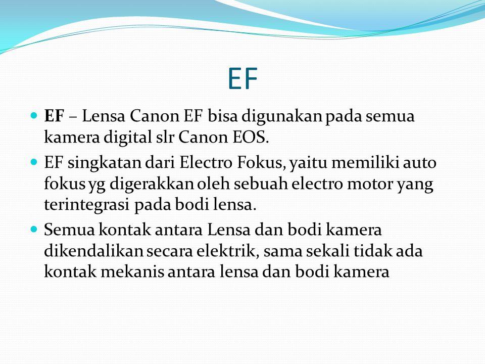 EF EF – Lensa Canon EF bisa digunakan pada semua kamera digital slr Canon EOS. EF singkatan dari Electro Fokus, yaitu memiliki auto fokus yg digerakka