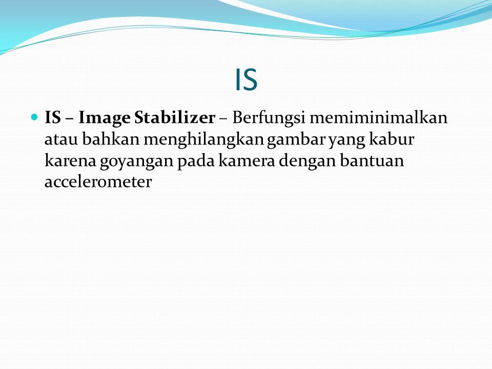IS IS – Image Stabilizer – Berfungsi memiminimalkan atau bahkan menghilangkan gambar yang kabur karena goyangan pada kamera dengan bantuan accelerometer