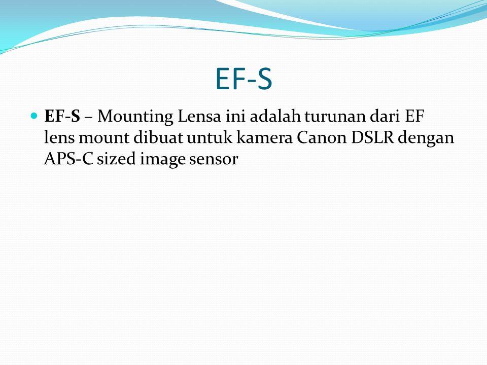 EF-S EF-S – Mounting Lensa ini adalah turunan dari EF lens mount dibuat untuk kamera Canon DSLR dengan APS-C sized image sensor