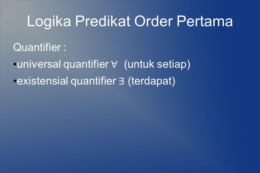 Logika Predikat Order Pertama Quantifier : universal quantifier ∀ (untuk setiap) existensial quantifier ∃ (terdapat)