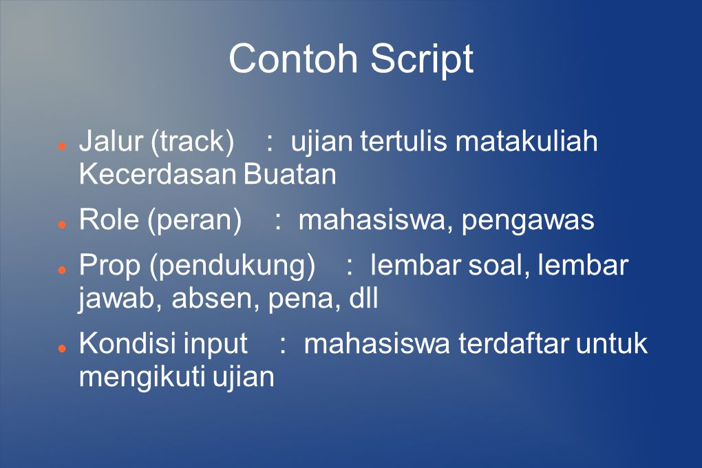 Contoh Script Jalur (track) : ujian tertulis matakuliah Kecerdasan Buatan Role (peran) : mahasiswa, pengawas Prop (pendukung) : lembar soal, lembar ja