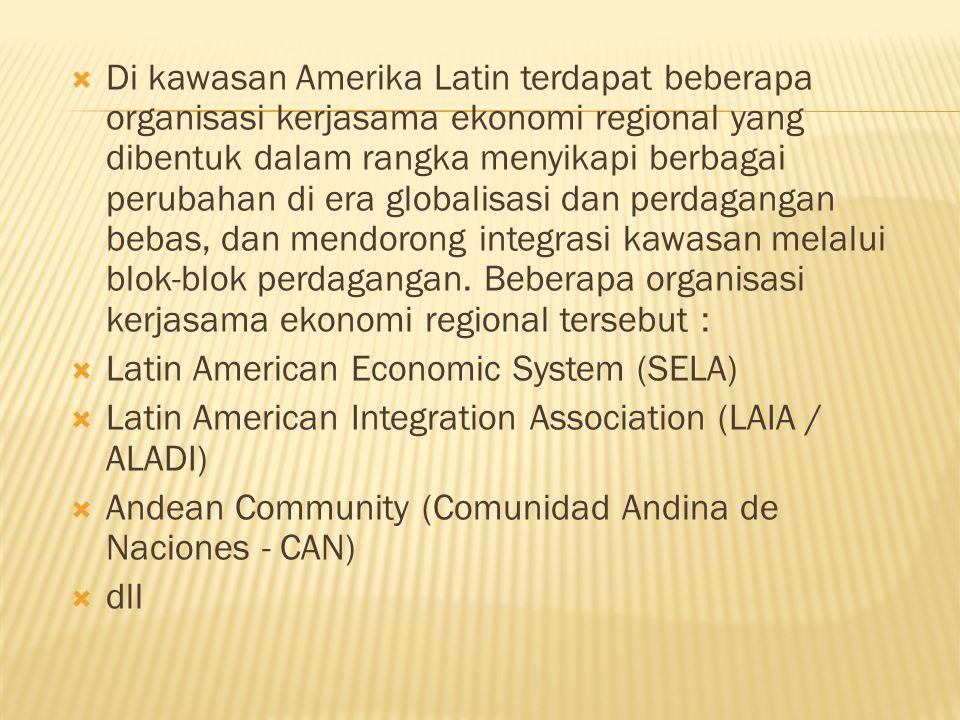  Di kawasan Amerika Latin terdapat beberapa organisasi kerjasama ekonomi regional yang dibentuk dalam rangka menyikapi berbagai perubahan di era globalisasi dan perdagangan bebas, dan mendorong integrasi kawasan melalui blok-blok perdagangan.