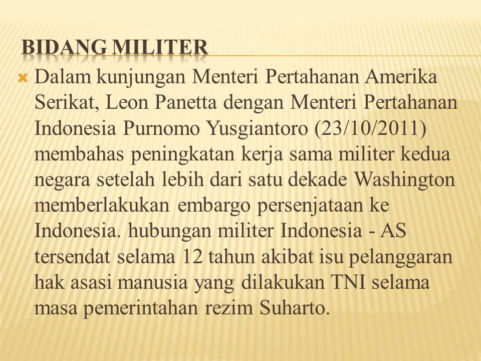  Dalam kunjungan Menteri Pertahanan Amerika Serikat, Leon Panetta dengan Menteri Pertahanan Indonesia Purnomo Yusgiantoro (23/10/2011) membahas peningkatan kerja sama militer kedua negara setelah lebih dari satu dekade Washington memberlakukan embargo persenjataan ke Indonesia.