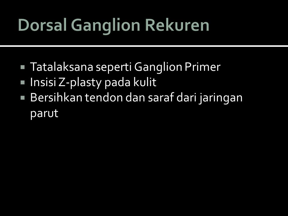  Tatalaksana seperti Ganglion Primer  Insisi Z-plasty pada kulit  Bersihkan tendon dan saraf dari jaringan parut
