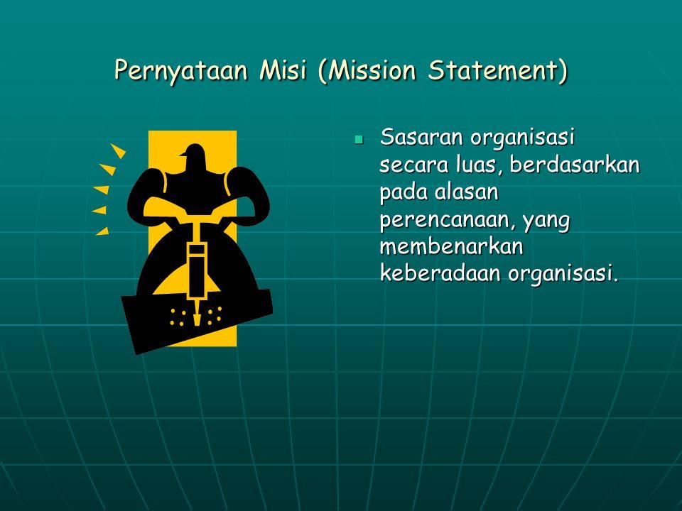 Pernyataan Misi (Mission Statement) Sasaran organisasi secara luas, berdasarkan pada alasan perencanaan, yang membenarkan keberadaan organisasi.