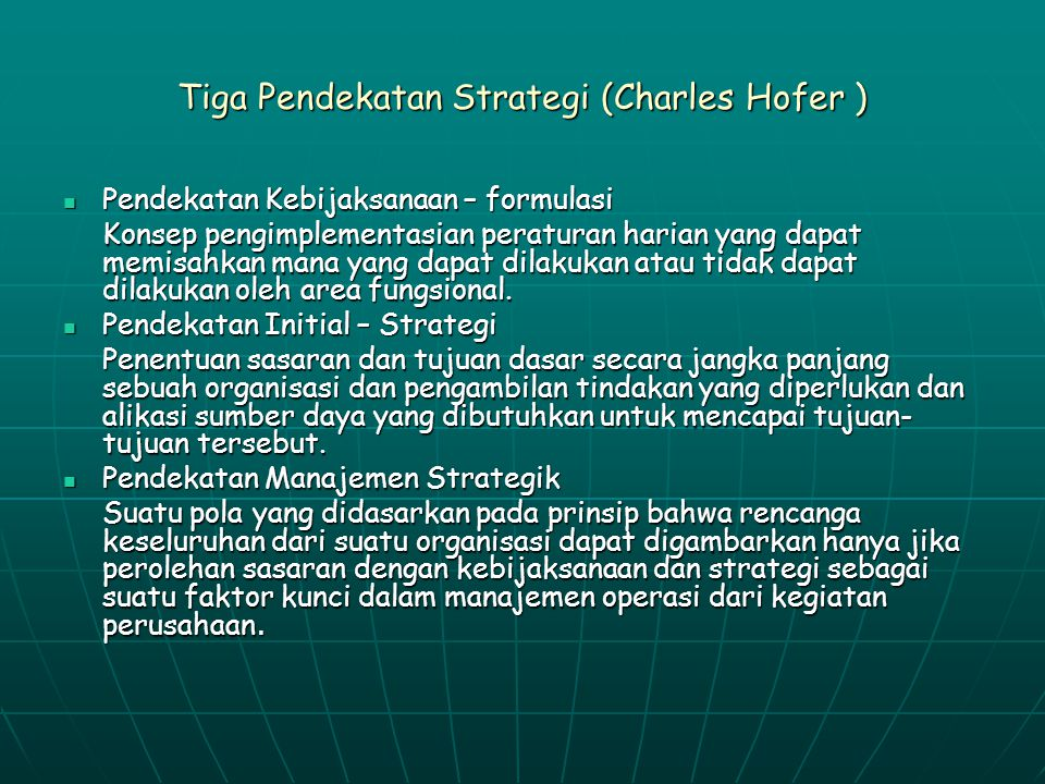 Tiga Pendekatan Strategi (Charles Hofer ) Pendekatan Kebijaksanaan – formulasi Pendekatan Kebijaksanaan – formulasi Konsep pengimplementasian peraturan harian yang dapat memisahkan mana yang dapat dilakukan atau tidak dapat dilakukan oleh area fungsional.