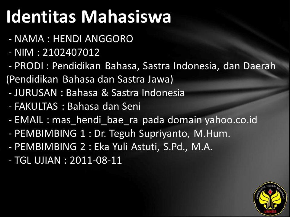 Identitas Mahasiswa - NAMA : HENDI ANGGORO - NIM : 2102407012 - PRODI : Pendidikan Bahasa, Sastra Indonesia, dan Daerah (Pendidikan Bahasa dan Sastra Jawa) - JURUSAN : Bahasa & Sastra Indonesia - FAKULTAS : Bahasa dan Seni - EMAIL : mas_hendi_bae_ra pada domain yahoo.co.id - PEMBIMBING 1 : Dr.