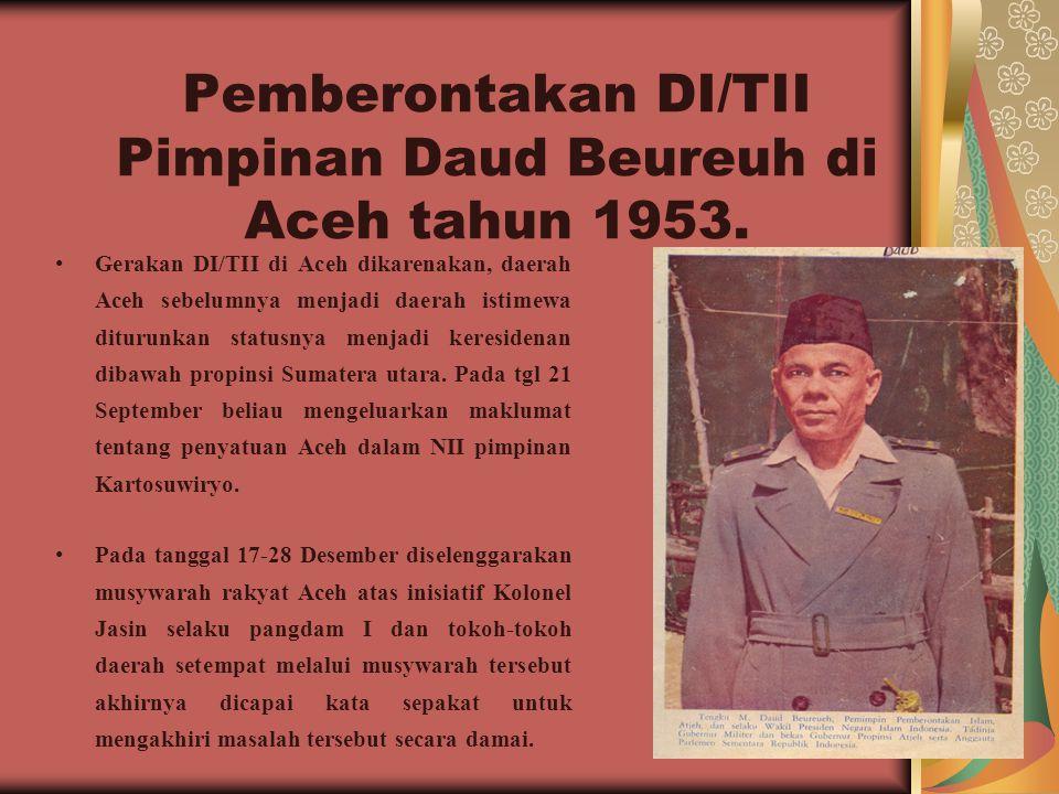 Pemberontakan DI/TII Pimpinan Daud Beureuh di Aceh tahun 1953. Gerakan DI/TII di Aceh dikarenakan, daerah Aceh sebelumnya menjadi daerah istimewa ditu