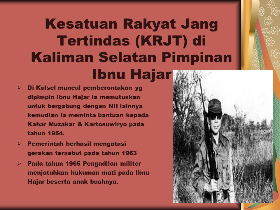 Kesatuan Rakyat Jang Tertindas (KRJT) di Kaliman Selatan Pimpinan Ibnu Hajar  Di Kalsel muncul pemberontakan yg dipimpin Ibnu Hajar ia memutuskan unt