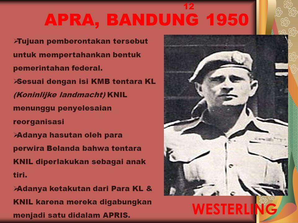 APRA, BANDUNG 1950 12 WESTERLING  Tujuan pemberontakan tersebut untuk mempertahankan bentuk pemerintahan federal.  Sesuai dengan isi KMB tentara KL