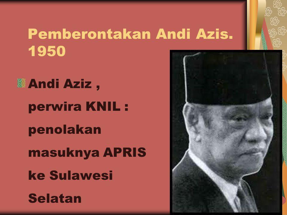 Pemberontakan Andi Azis. 1950 Andi Aziz, perwira KNIL : penolakan masuknya APRIS ke Sulawesi Selatan 16