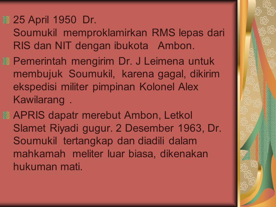 25 April 1950 Dr. Soumukil memproklamirkan RMS lepas dari RIS dan NIT dengan ibukota Ambon. Pemerintah mengirim Dr. J Leimena untuk membujuk Soumukil,