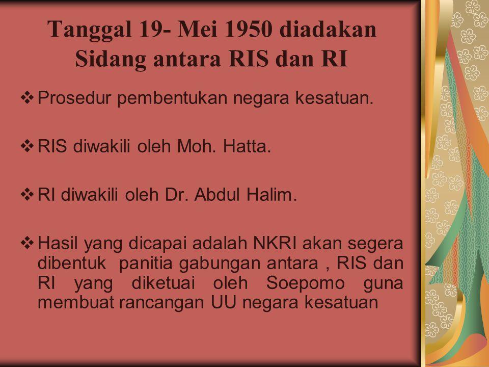 Tanggal 19- Mei 1950 diadakan Sidang antara RIS dan RI  Prosedur pembentukan negara kesatuan.  RIS diwakili oleh Moh. Hatta.  RI diwakili oleh Dr.