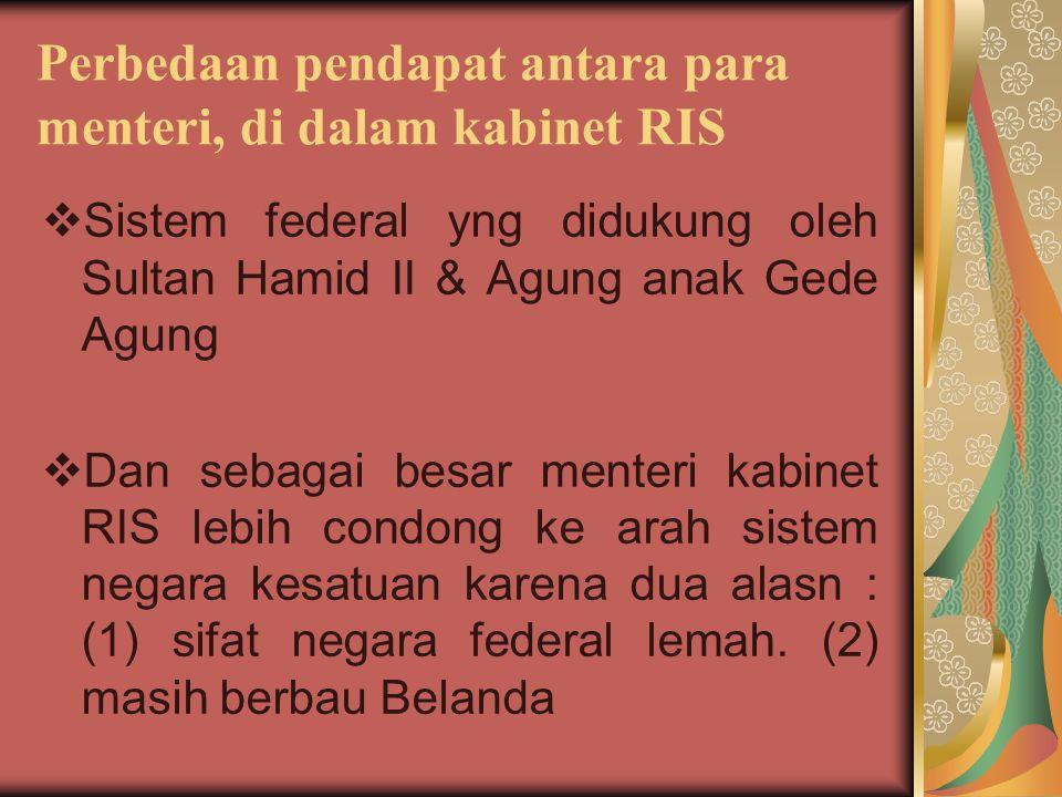 Perbedaan pendapat antara para menteri, di dalam kabinet RIS  Sistem federal yng didukung oleh Sultan Hamid II & Agung anak Gede Agung  Dan sebagai