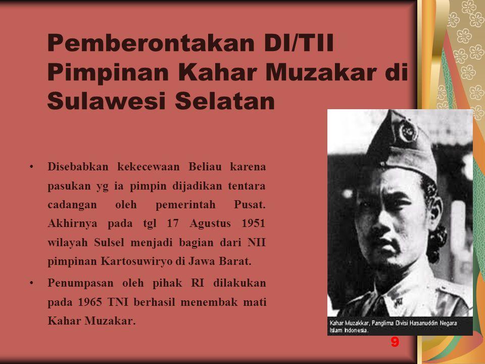 Pemberontakan DI/TII Pimpinan Kahar Muzakar di Sulawesi Selatan Disebabkan kekecewaan Beliau karena pasukan yg ia pimpin dijadikan tentara cadangan ol