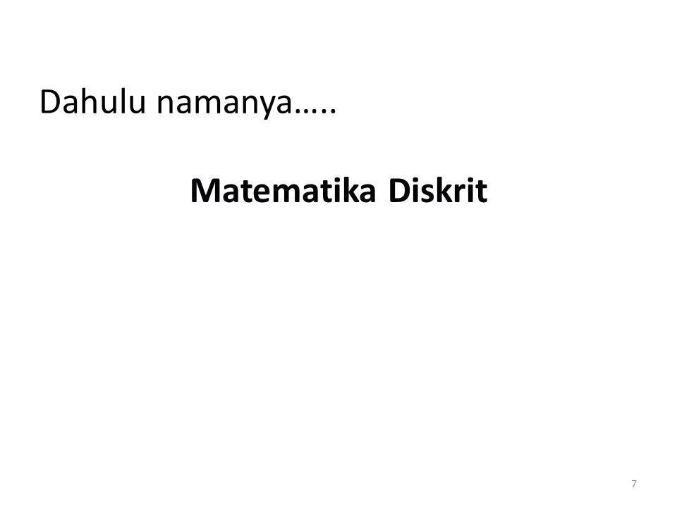 Tujuan (Goal) Kuliah Matematika Diskrit 1.Penalaran matematika (Mathematical reasoning) Mampu membaca dan membentuk argumen matematika (Materi: logika) 2.Analisis kombinatorial (Combinatorial analysis) Mampu menghitung atau mengenumerasi objek-objek (materi: kombinatorial  permutasi, kombinasi, dll) 3.Sruktur diskrit Mampu bekerja dengan struktur diskrit  lihat penjelasan sebelumnya
