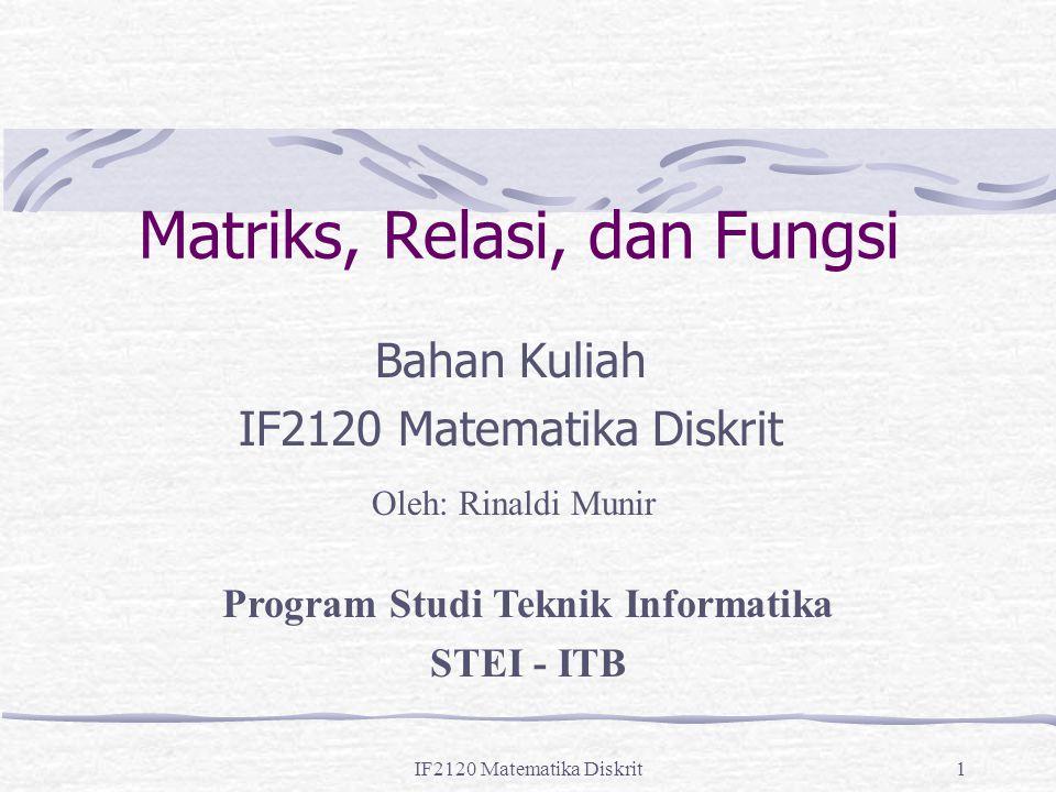 IF2120 Matematika Diskrit1 Matriks, Relasi, dan Fungsi Bahan Kuliah IF2120 Matematika Diskrit Oleh: Rinaldi Munir Program Studi Teknik Informatika STE