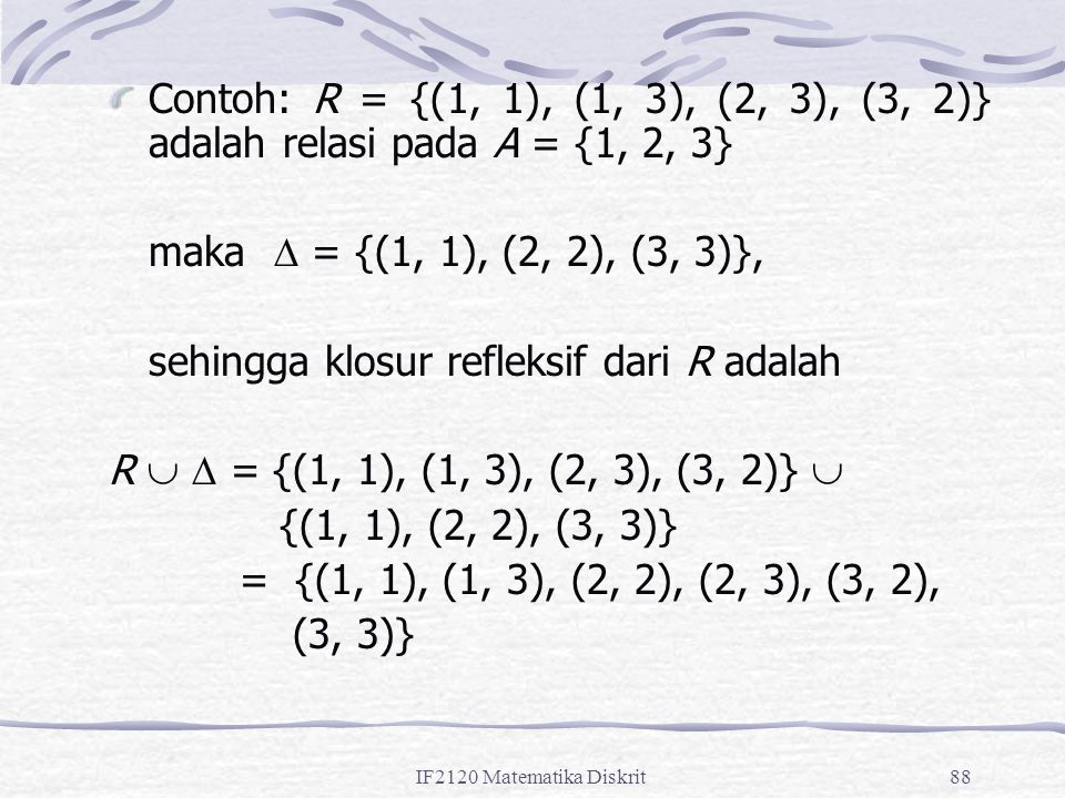 IF2120 Matematika Diskrit88 Contoh: R = {(1, 1), (1, 3), (2, 3), (3, 2)} adalah relasi pada A = {1, 2, 3} maka  = {(1, 1), (2, 2), (3, 3)}, sehingga klosur refleksif dari R adalah R   = {(1, 1), (1, 3), (2, 3), (3, 2)}  {(1, 1), (2, 2), (3, 3)} = {(1, 1), (1, 3), (2, 2), (2, 3), (3, 2), (3, 3)}