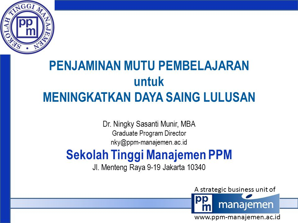 PENJAMINAN MUTU PEMBELAJARAN untuk MENINGKATKAN DAYA SAING LULUSAN Dr. Ningky Sasanti Munir, MBA Graduate Program Director nky@ppm-manajemen.ac.id Sek