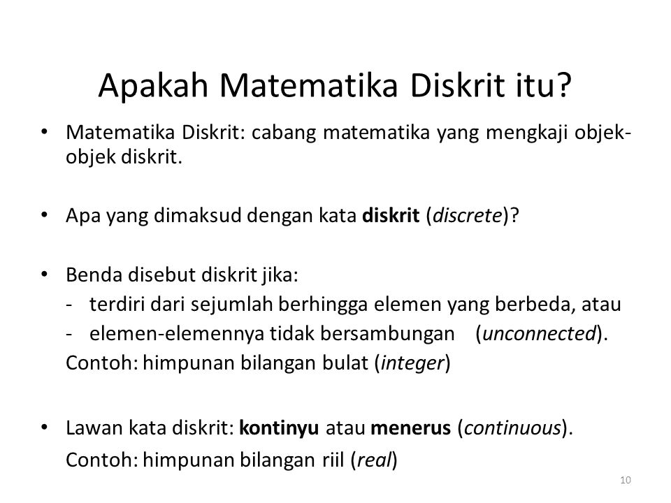 10 Apakah Matematika Diskrit itu? Matematika Diskrit: cabang matematika yang mengkaji objek- objek diskrit. Apa yang dimaksud dengan kata diskrit (dis