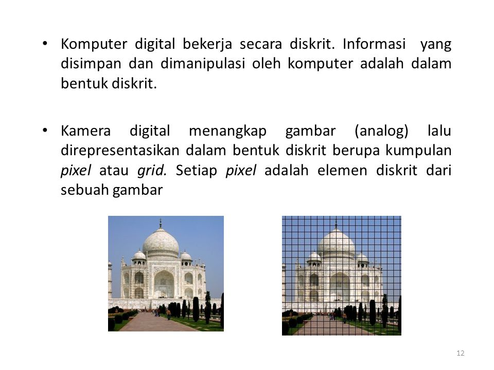 12 Komputer digital bekerja secara diskrit. Informasi yang disimpan dan dimanipulasi oleh komputer adalah dalam bentuk diskrit. Kamera digital menangk
