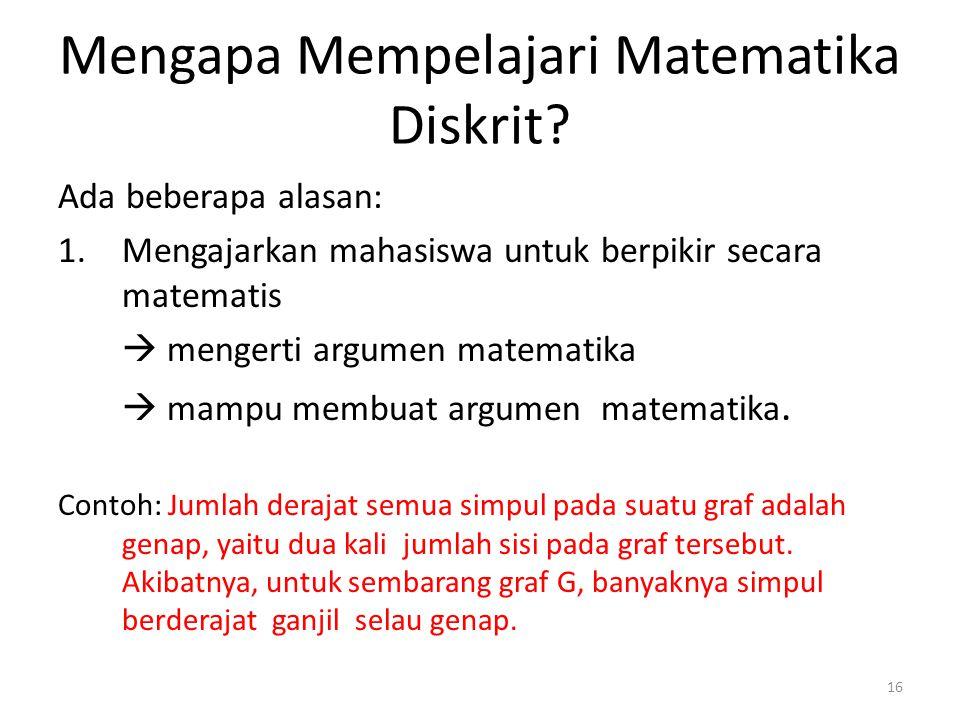 16 Mengapa Mempelajari Matematika Diskrit? Ada beberapa alasan: 1.Mengajarkan mahasiswa untuk berpikir secara matematis  mengerti argumen matematika