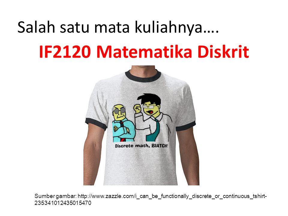 Salah satu mata kuliahnya…. IF2120 Matematika Diskrit Diskrit Sumber gambar: http://www.zazzle.com/i_can_be_functionally_discrete_or_continuous_tshirt