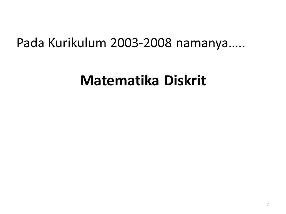 7 Pada Kurikulum 2003-2008 namanya….. Matematika Diskrit