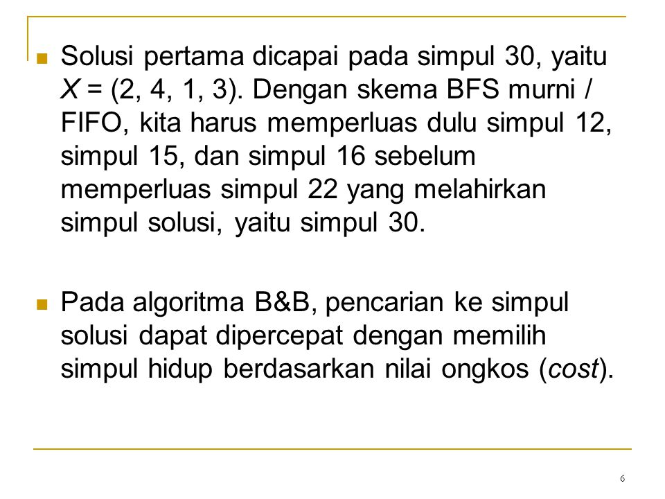 6 Solusi pertama dicapai pada simpul 30, yaitu X = (2, 4, 1, 3). Dengan skema BFS murni / FIFO, kita harus memperluas dulu simpul 12, simpul 15, dan s