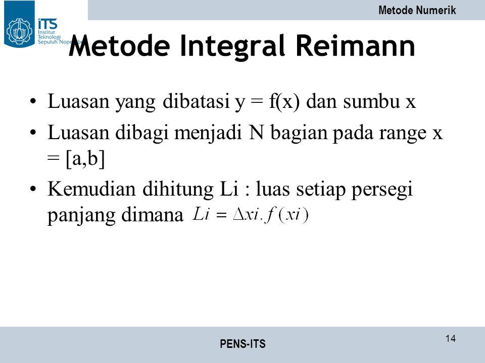 Metode Numerik PENS-ITS 14 Metode Integral Reimann Luasan yang dibatasi y = f(x) dan sumbu x Luasan dibagi menjadi N bagian pada range x = [a,b] Kemudian dihitung Li : luas setiap persegi panjang dimana