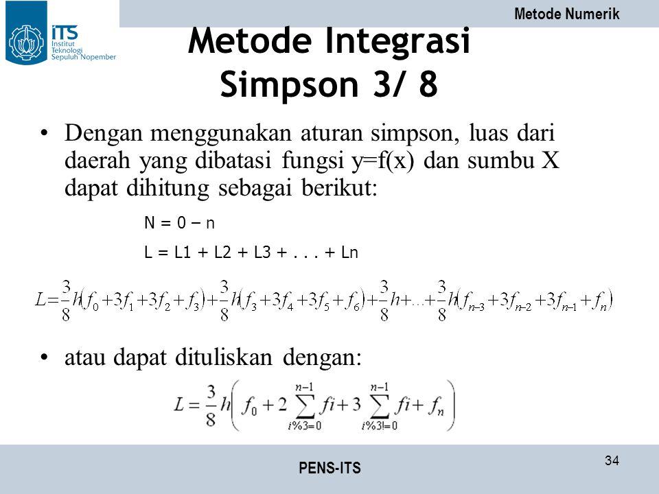 Metode Numerik PENS-ITS 34 Metode Integrasi Simpson 3/ 8 Dengan menggunakan aturan simpson, luas dari daerah yang dibatasi fungsi y=f(x) dan sumbu X dapat dihitung sebagai berikut: atau dapat dituliskan dengan: N = 0 – n L = L1 + L2 + L3 +...