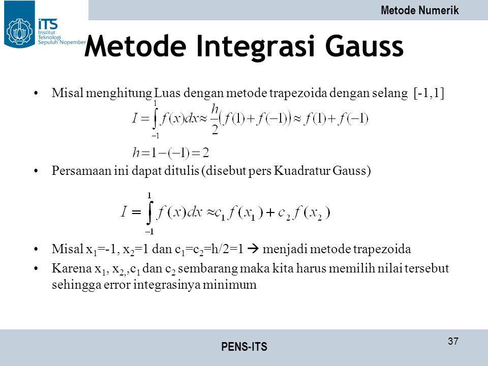 Metode Numerik PENS-ITS 37 Metode Integrasi Gauss Misal menghitung Luas dengan metode trapezoida dengan selang [-1,1] Persamaan ini dapat ditulis (disebut pers Kuadratur Gauss) Misal x 1 =-1, x 2 =1 dan c 1 =c 2 =h/2=1  menjadi metode trapezoida Karena x 1, x 2,,c 1 dan c 2 sembarang maka kita harus memilih nilai tersebut sehingga error integrasinya minimum
