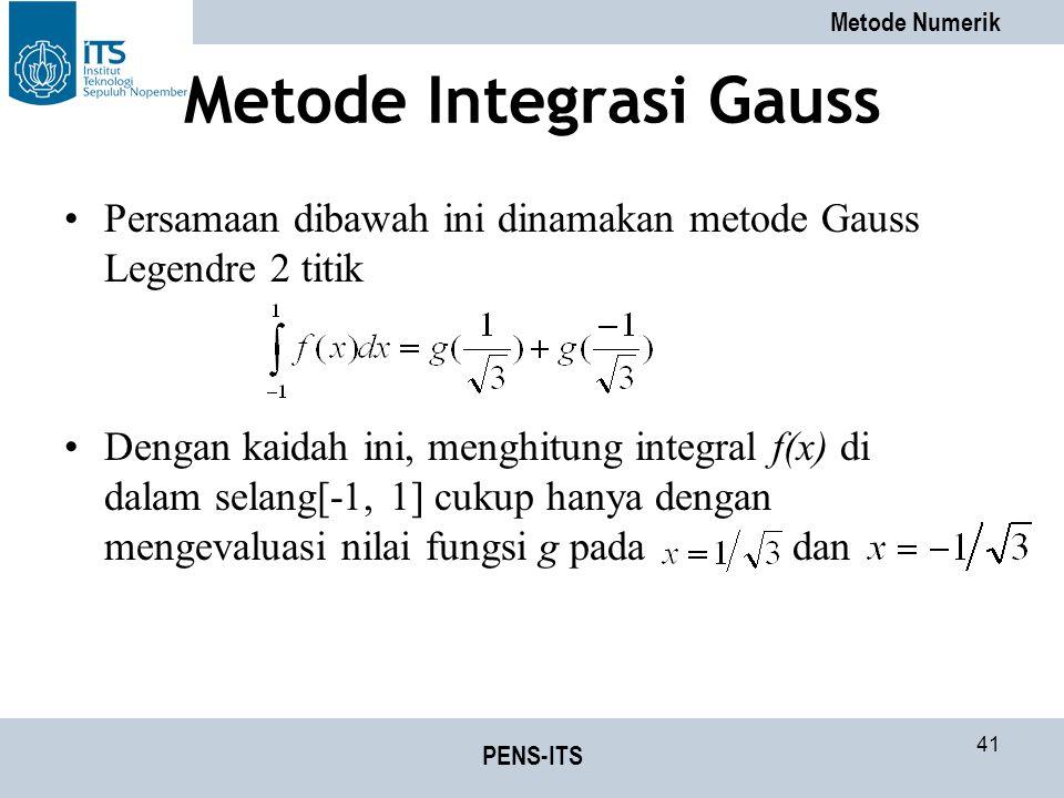 Metode Numerik PENS-ITS 41 Metode Integrasi Gauss Persamaan dibawah ini dinamakan metode Gauss Legendre 2 titik Dengan kaidah ini, menghitung integral f(x) di dalam selang[-1, 1] cukup hanya dengan mengevaluasi nilai fungsi g pada dan