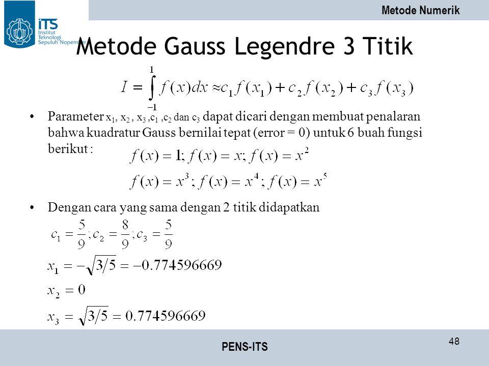 Metode Numerik PENS-ITS 48 Metode Gauss Legendre 3 Titik Parameter x 1, x 2, x 3,c 1,c 2 dan c 3 dapat dicari dengan membuat penalaran bahwa kuadratur Gauss bernilai tepat (error = 0) untuk 6 buah fungsi berikut : Dengan cara yang sama dengan 2 titik didapatkan