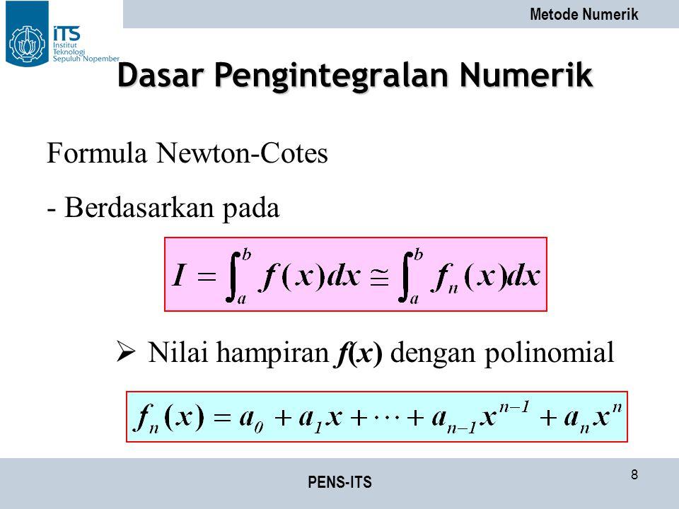 Metode Numerik PENS-ITS 8 Formula Newton-Cotes - Berdasarkan pada  Nilai hampiran f(x) dengan polinomial Dasar Pengintegralan Numerik