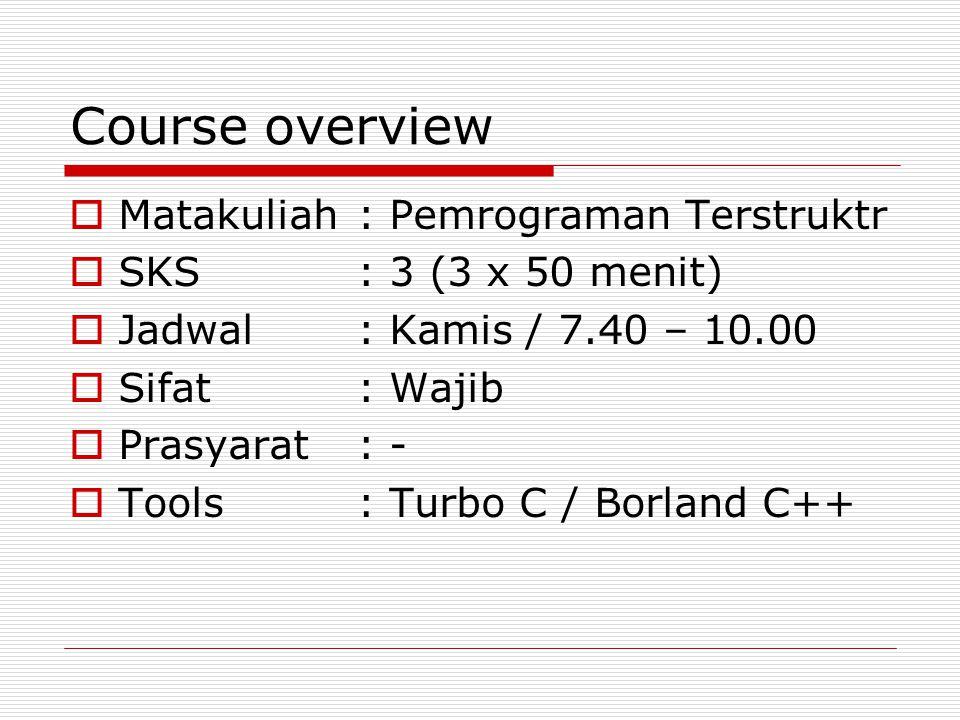 Course overview  Matakuliah: Pemrograman Terstruktr  SKS: 3 (3 x 50 menit)  Jadwal: Kamis / 7.40 – 10.00  Sifat: Wajib  Prasyarat: -  Tools: Tur