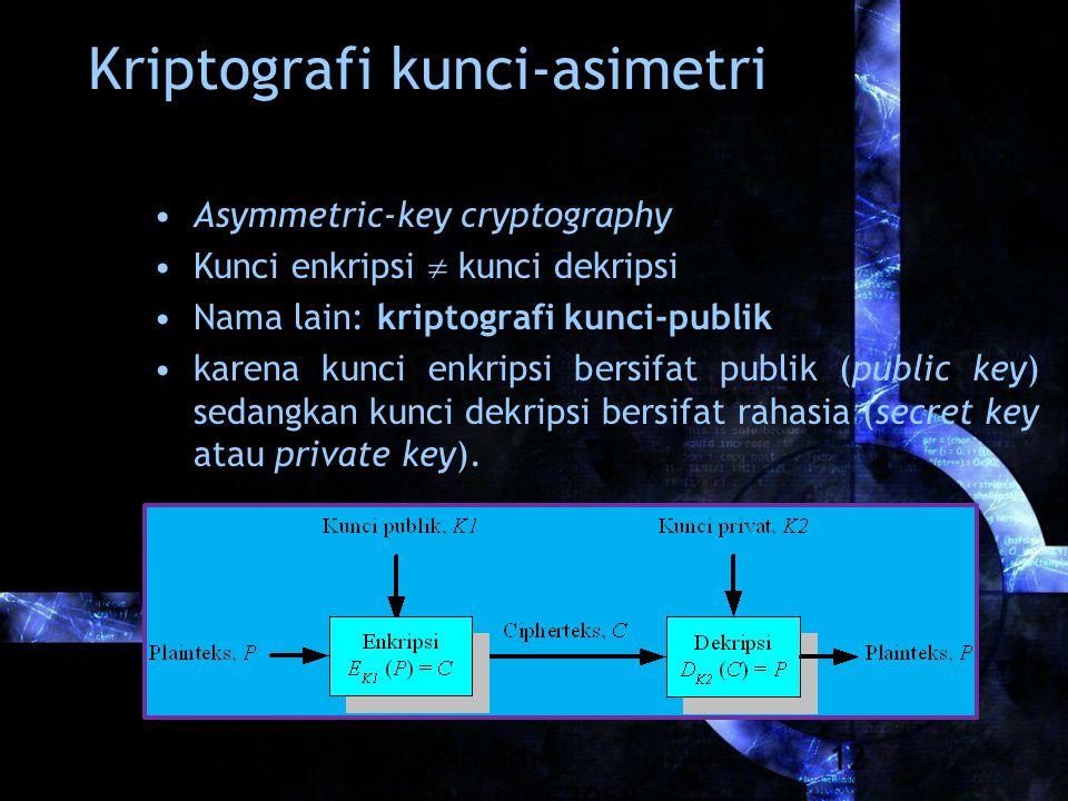 Rinaldi Munir/IF3058 Kriptografi 12 Kriptografi kunci-asimetri Asymmetric-key cryptography Kunci enkripsi  kunci dekripsi Nama lain: kriptografi kunci-publik karena kunci enkripsi bersifat publik (public key) sedangkan kunci dekripsi bersifat rahasia (secret key atau private key).