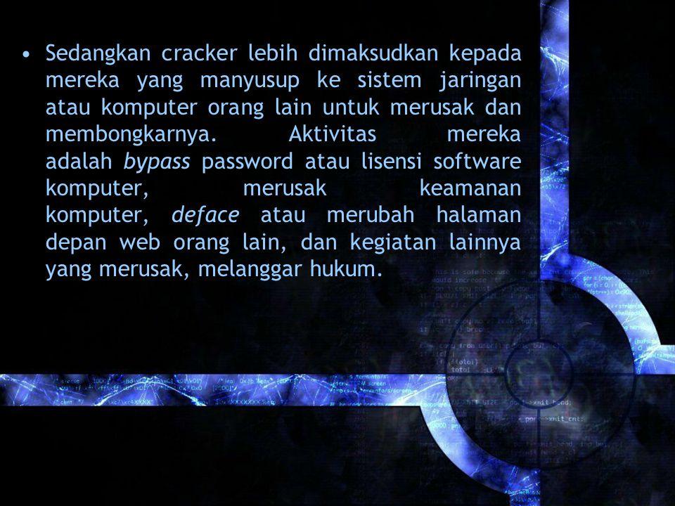 Sedangkan cracker lebih dimaksudkan kepada mereka yang manyusup ke sistem jaringan atau komputer orang lain untuk merusak dan membongkarnya. Aktivitas