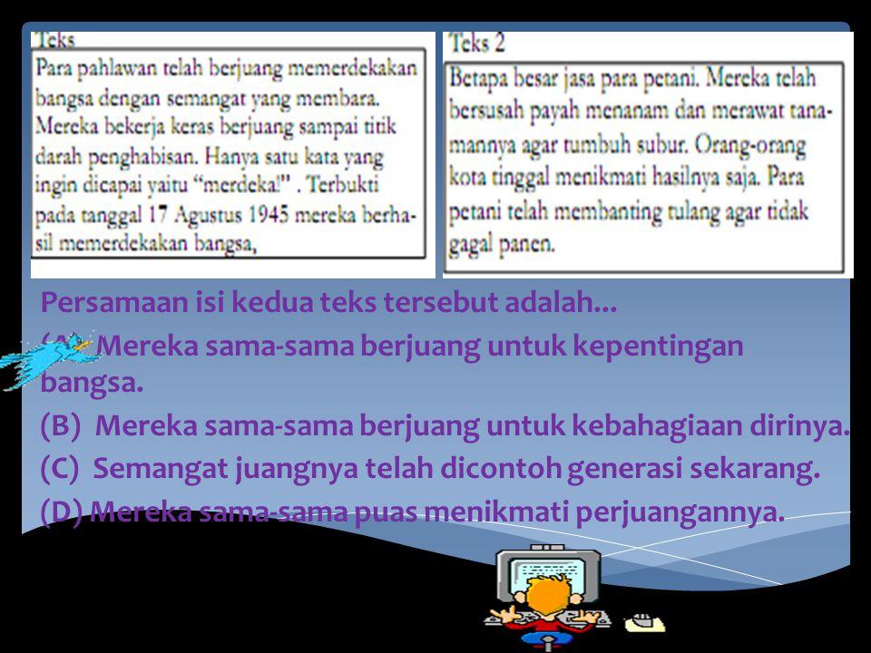 Persamaan isi kedua teks tersebut adalah... (A) Mereka sama-sama berjuang untuk kepentingan bangsa. (B) Mereka sama-sama berjuang untuk kebahagiaan di