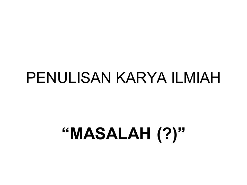 "PENULISAN KARYA ILMIAH ""MASALAH (?)"""